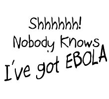 SHHH - NOBODY KNOWS I'VE GOT EBOLA Photographic Print