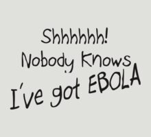SHHH - NOBODY KNOWS I'VE GOT EBOLA by JamesChetwald
