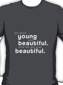 We were young and beautiful. Now we are just beautiful. T-Shirt