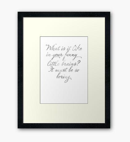 What is is like in your funny little brains? It must be so boring. Framed Print
