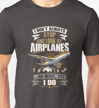 I Don't Always Stop And Look At Airplanes Funny Gift Unisex T-Shirt