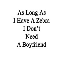 As Long As I Have A Zebra I Don't Need A Boyfriend  Photographic Print