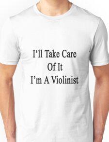 I'll Take Care Of It I'm A Violinist  Unisex T-Shirt