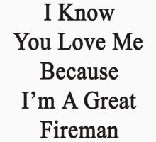 I Know You Love Me Because I'm A Great Fireman  by supernova23