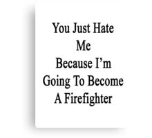You Just Hate Me Because I'm Going To Become A Firefighter  Canvas Print