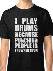 I Play Drums Because Punching People is Frowned Upon Classic T-Shirt