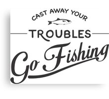 CAST AWAY YOUR TROUBLE GO FISHING Canvas Print