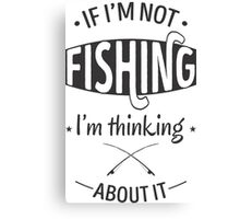 if i'm not fishing i'm thinking about it Canvas Print