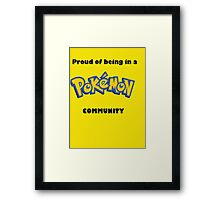 Pokemon- Proud to be in a Pokemon Community Framed Print