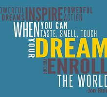 Powerful dreams inspire powerful action. When you can taste, smell, and touch your dream, you  can enroll the world. - Jon Huie by bogratt
