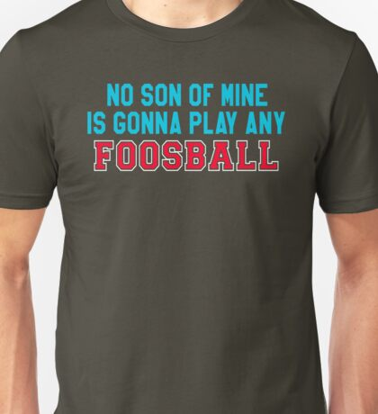 The Waterboy Quote - No Son Of Mine Is Gonna Play Any Foosball Unisex T-Shirt