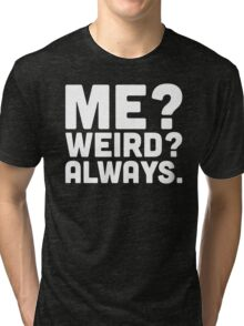 Me? Weird? Funny Quote Tri-blend T-Shirt