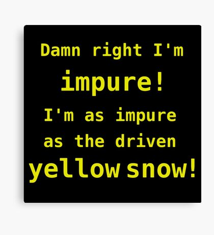 Damn right I'm impure! I'm as impure as the driven yellow snow! Canvas Print