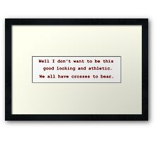 We all have crosses to bear. Framed Print