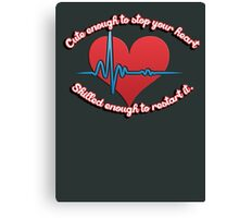Cute enough to stop your heart, skilled enough to restart it Canvas Print