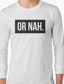 Or Nah. Long Sleeve T-Shirt