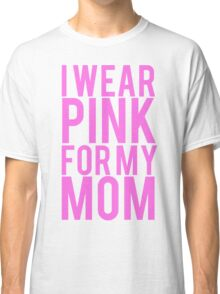 I Wear Pink For My Mom BREAST CANCER Classic T-Shirt