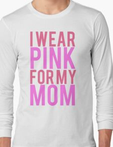 I Wear Pink For My Mom BREAST CANCER Long Sleeve T-Shirt