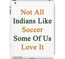 Not All Indians Like Soccer Some Of Us Love It  iPad Case/Skin