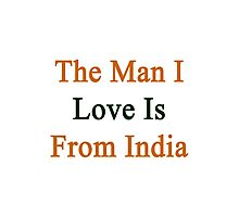 The Man I Love Is From India  Photographic Print