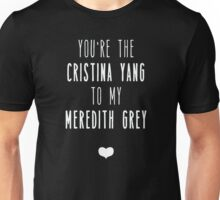 You're the Cristina Yang to my Meredith Grey  Unisex T-Shirt