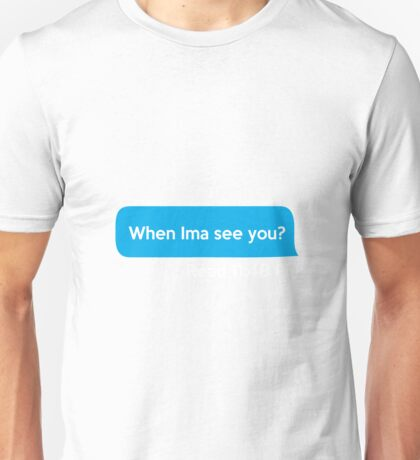 When Ima see you?  Unisex T-Shirt