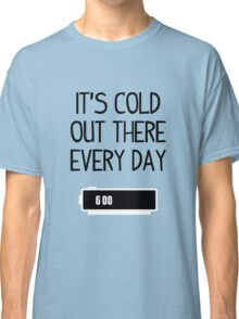 It's cold out there every day Classic T-Shirt
