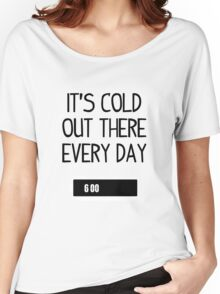 It's cold out there every day Women's Relaxed Fit T-Shirt