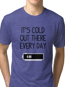 It's cold out there every day Tri-blend T-Shirt