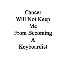 Cancer Will Not Keep Me From Becoming A Keyboardist  Photographic Print