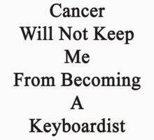 Cancer Will Not Keep Me From Becoming A Keyboardist  by supernova23