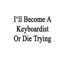 I'll Become A Keyboardist Or Die Trying  Photographic Print