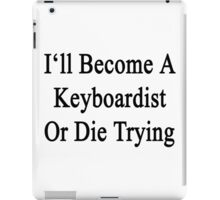 I'll Become A Keyboardist Or Die Trying  iPad Case/Skin