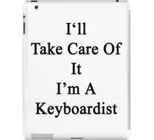 I'll Take Care Of It I'm A Keyboardist  iPad Case/Skin