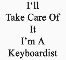 I'll Take Care Of It I'm A Keyboardist  by supernova23