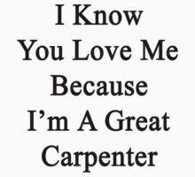 I Know You Love Me Because I'm A Great Carpenter  by supernova23