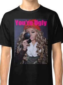 You're Ugly Classic T-Shirt