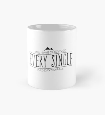 You Have Survived EVERY SINGLE Bad Day So Far Mug