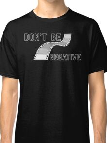 Don't Be Negative - Funny Film Photographer T Shirt Classic T-Shirt