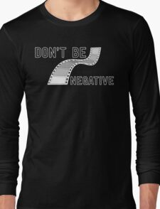 Don't Be Negative - Funny Film Photographer T Shirt Long Sleeve T-Shirt
