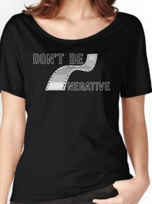 Don't Be Negative - Funny Film Photographer T Shirt Women's Relaxed Fit T-Shirt