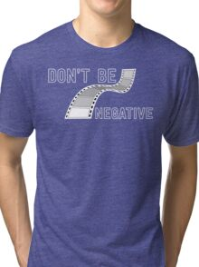 Don't Be Negative - Funny Film Photographer T Shirt Tri-blend T-Shirt
