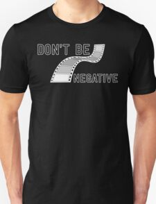 Don't Be Negative - Funny Film Photographer T Shirt T-Shirt