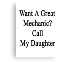 Want A Great Mechanic? Call My Daughter  Canvas Print