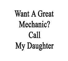Want A Great Mechanic? Call My Daughter  Photographic Print