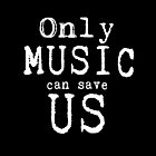Only Music Can Save Us  by geekchicprints