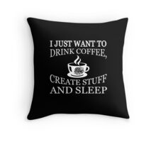 I Just Want to Drink Coffee, Create Stuff and Sleep T-Shirt Throw Pillow