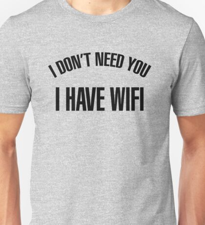 I DONT NEED YOU! I HAVE WIFI - version 1 - black Unisex T-Shirt