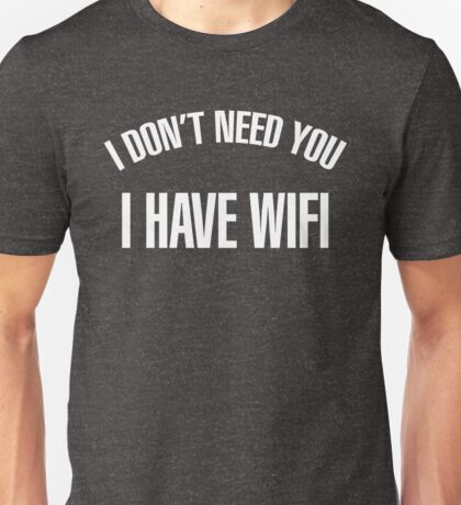 I DONT NEED YOU! I HAVE WIFI - version 2 - white Unisex T-Shirt