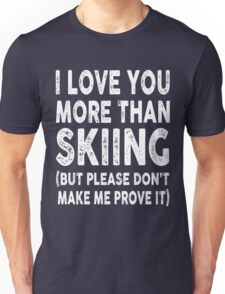 Love You More Than Skiing, Don't Make Me Prove It Unisex T-Shirt